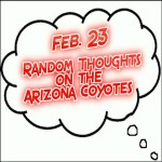 Random Thoughts On The Arizona Coyotes: Feb. 23